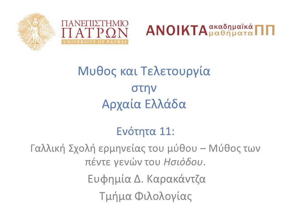 Μυθος και Τελετουργία στην Αρχαία Ελλάδα Ενότητα 11: Γαλλική Σχολή ερμηνείας του μύθου – Μύθος των πέντε γενών του Ησιόδου. Ευφημία Δ. Καρακάντζα Τμήμ