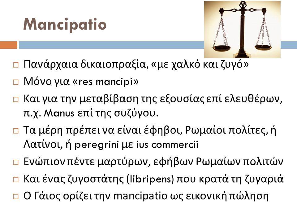  Πανάρχαια δικαιοπραξία, « με χαλκό και ζυγό »  Μόνο για «res mancipi»  Και για την μεταβίβαση της εξουσίας επί ελευθέρων, π. χ. Manus επί της συζύ