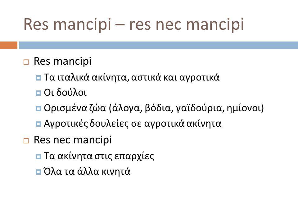 Res mancipi – res nec mancipi  Res mancipi  Τα ιταλικά ακίνητα, αστικά και αγροτικά  Οι δούλοι  Ορισμένα ζώα ( άλογα, βόδια, γαϊδούρια, ημίονοι )