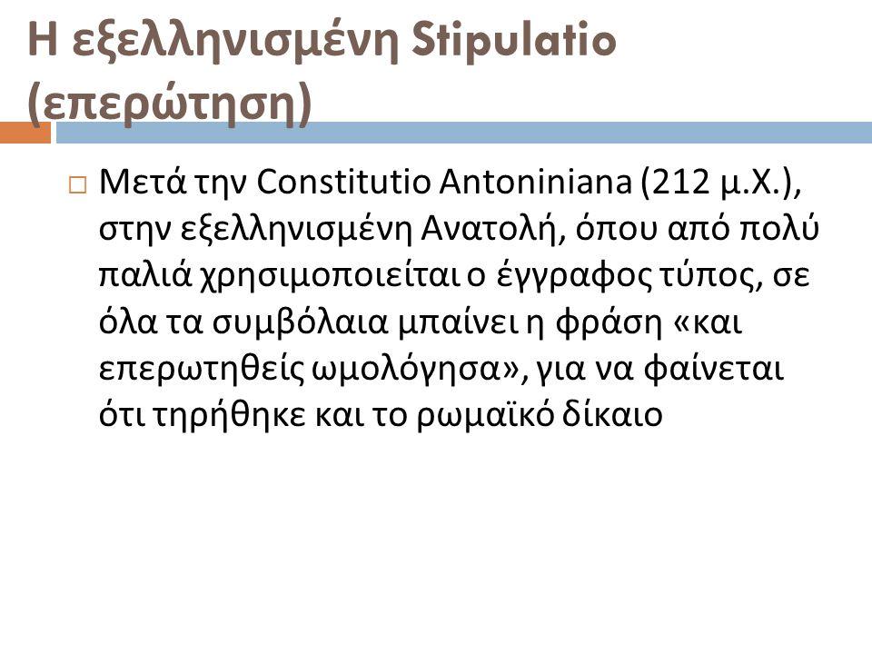Η εξελληνισμένη Stipulatio ( επερώτηση )  Μετά την Constitutio Antoniniana (212 μ. Χ.), στην εξελληνισμένη Ανατολή, όπου από πολύ παλιά χρησιμοποιείτ