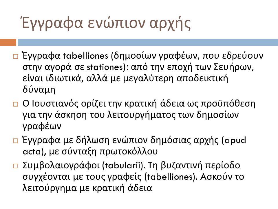  Έγγραφα tabelliones ( δημοσίων γραφέων, που εδρεύουν στην αγορά σε stationes): από την εποχή των Σευήρων, είναι ιδιωτικά, αλλά με μεγαλύτερη αποδεικ