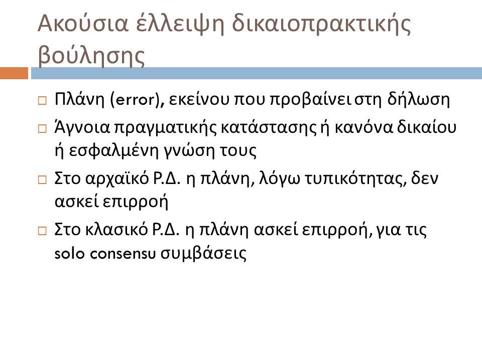  Πλάνη (error), εκείνου που προβαίνει στη δήλωση  Άγνοια πραγματικής κατάστασης ή κανόνα δικαίου ή εσφαλμένη γνώση τους  Στο αρχαϊκό Ρ. Δ. η πλάνη,