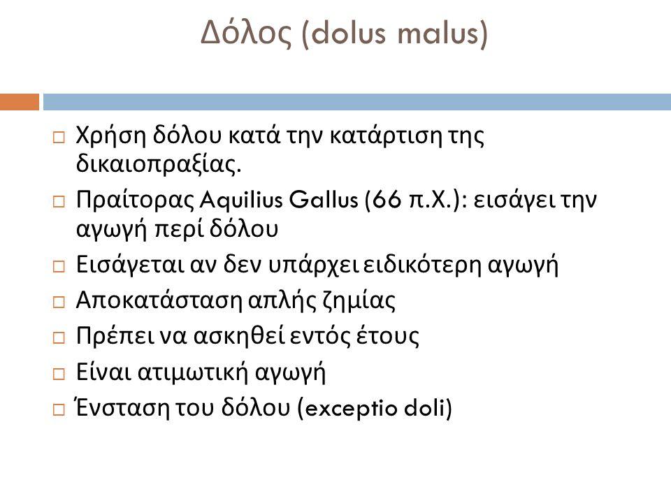  Χρήση δόλου κατά την κατάρτιση της δικαιοπραξίας.  Πραίτορας Aquilius Gallus (66 π. Χ.): εισάγει την αγωγή περί δόλου  Εισάγεται αν δεν υπάρχει ει