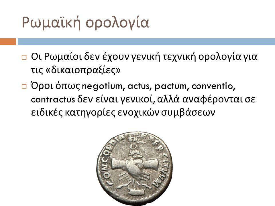  Οι Ρωμαίοι δεν έχουν γενική τεχνική ορολογία για τις « δικαιοπραξίες »  Όροι όπως negotium, actus, pactum, conventio, contractus δεν είναι γενικοί,