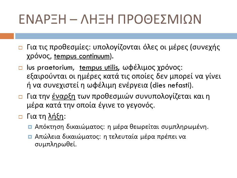  Για τις προθεσμίες : υπολογίζονται όλες οι μέρες ( συνεχής χρόνος, tempus continuum).  Ius praetorium, tempus utilis, ωφέλιμος χρόνος : εξαιρούνται