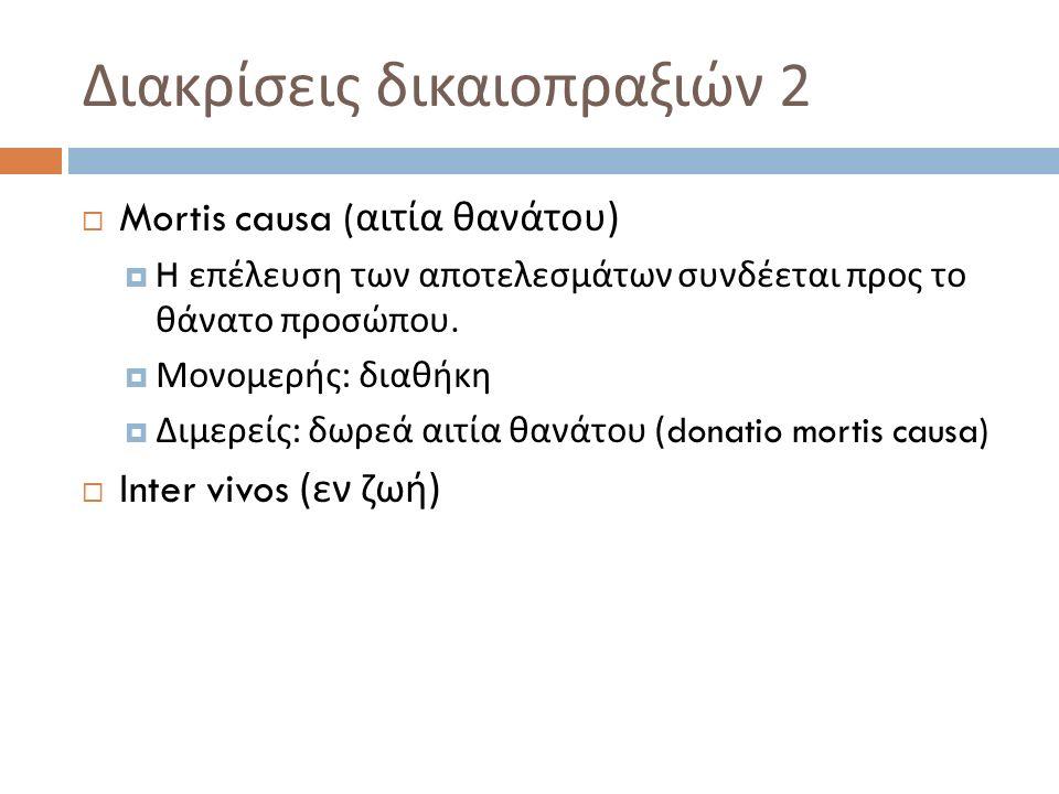 Διακρίσεις δικαιοπραξιών 2  Mortis causa ( αιτία θανάτου )  H επέλευση των αποτελεσμάτων συνδέεται προς το θάνατο προσώπου.  Μονομερής : διαθήκη 