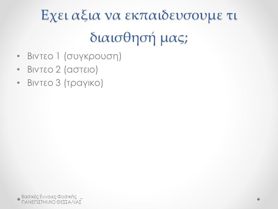 Εχει αξια να εκπαιδευσουμε τι διαισθησή μας; Βιντεο 1 (συγκρουση) Βιντεο 2 (αστειο) Βιντεο 3 (τραγικο) Βασικές Εννοιες Φυσικής _ ΠΑΝΕΠΙΣΤΗΜΙΟ ΘΕΣΣΑΛΙΑΣ