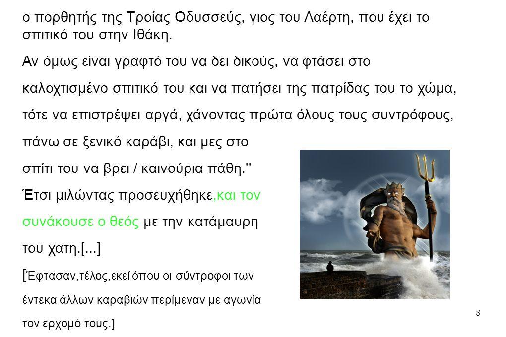 8 Έτσι του μίλησα, κι αυτός [...] / ευχήθηκε στον μέγα Ποσειδώνα: Επάκουσέ με, Ποσειδών με την κατάμαυρή σου κόμη,εσύ κρατάς τη γη στα χέρια σου δώσε ποτέ να μη γυρίσει στην πατρίδα του ο πορθητής της Τροίας Οδυσσεύς, γιος του Λαέρτη, που έχει το σπιτικό του στην Ιθάκη.