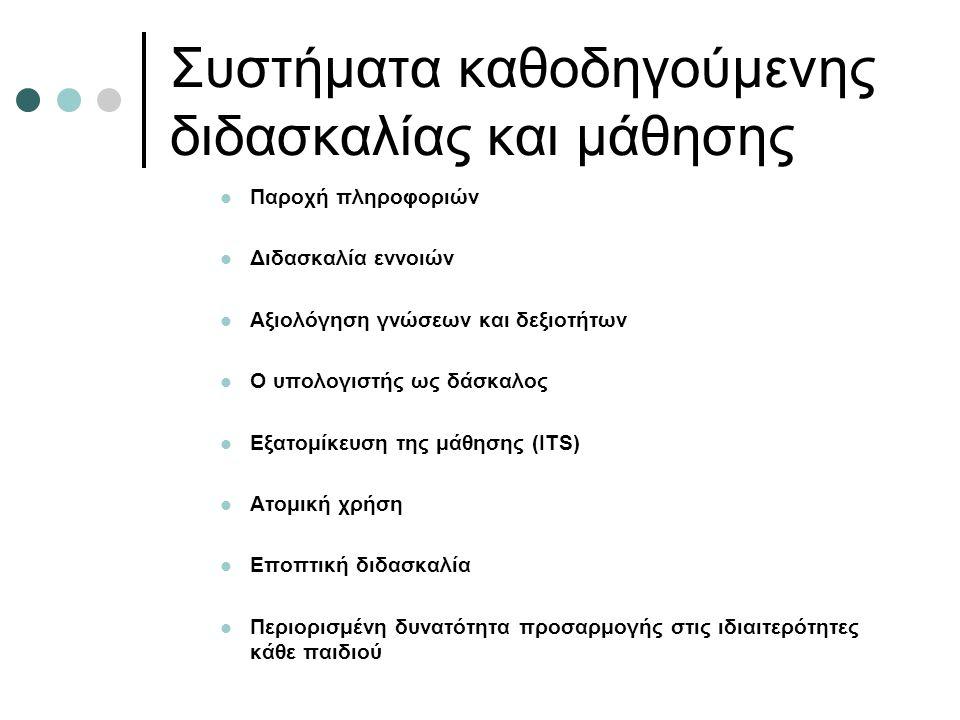 Συστήματα καθοδηγούμενης διδασκαλίας και μάθησης Παροχή πληροφοριών Διδασκαλία εννοιών Αξιολόγηση γνώσεων και δεξιοτήτων Ο υπολογιστής ως δάσκαλος Εξατομίκευση της μάθησης (ITS) Ατομική χρήση Εποπτική διδασκαλία Περιορισμένη δυνατότητα προσαρμογής στις ιδιαιτερότητες κάθε παιδιού