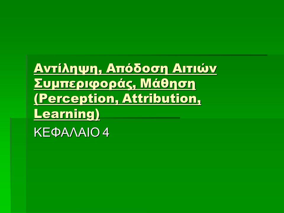 Αντίληψη, Απόδοση Αιτιών Συμπεριφοράς, Μάθηση (Perception, Attribution, Learning) ΚΕΦΑΛΑΙΟ 4