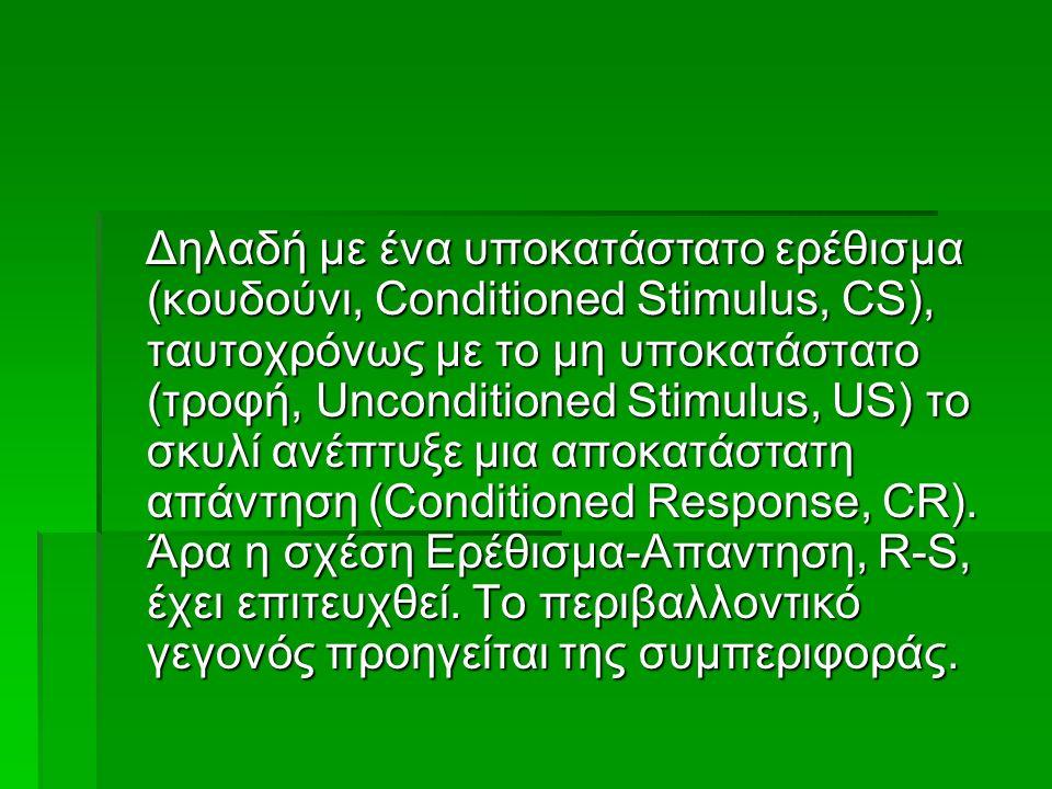 Δηλαδή με ένα υποκατάστατο ερέθισμα (κουδούνι, Conditioned Stimulus, CS), ταυτοχρόνως με το μη υποκατάστατο (τροφή, Unconditioned Stimulus, US) το σκυλί ανέπτυξε μια αποκατάστατη απάντηση (Conditioned Response, CR).