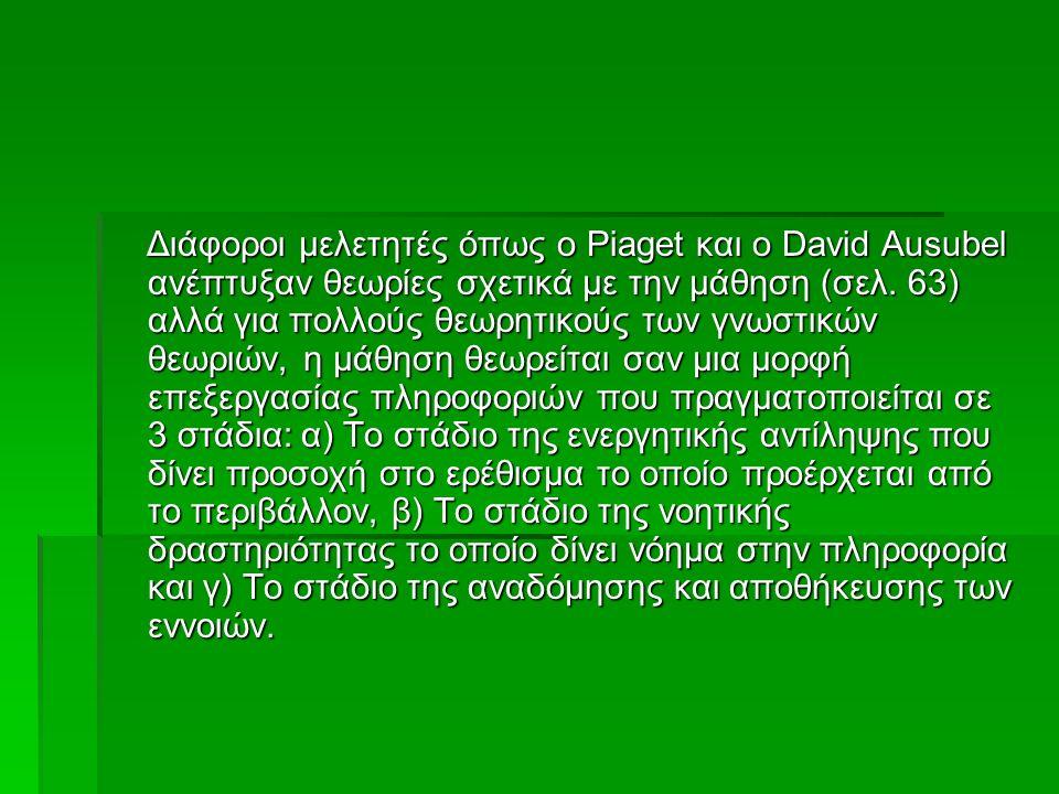 Διάφοροι μελετητές όπως ο Piaget και ο David Ausubel ανέπτυξαν θεωρίες σχετικά με την μάθηση (σελ. 63) αλλά για πολλούς θεωρητικούς των γνωστικών θεωρ