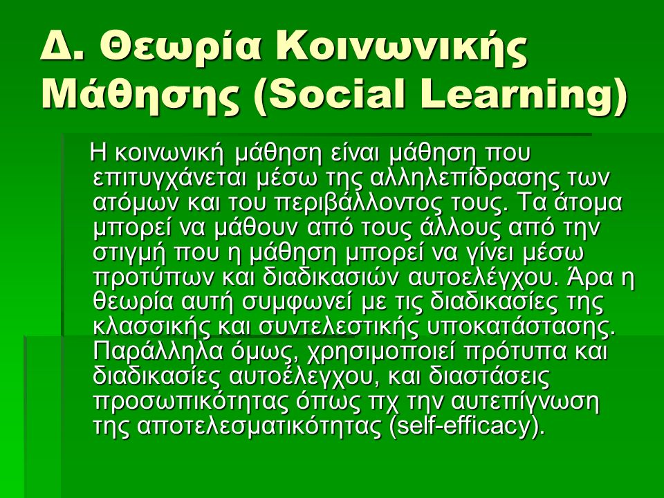 Δ. Θεωρία Κοινωνικής Μάθησης (Social Learning) Η κοινωνική μάθηση είναι μάθηση που επιτυγχάνεται μέσω της αλληλεπίδρασης των ατόμων και του περιβάλλον