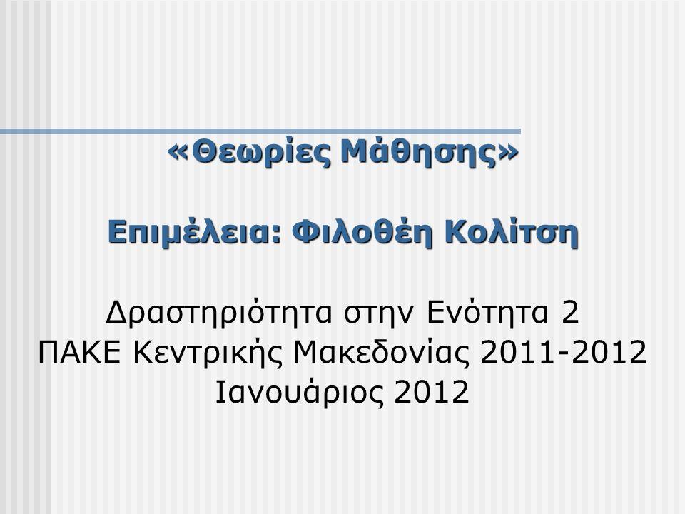 «Θεωρίες Μάθησης» Επιμέλεια: Φιλοθέη Κολίτση Δραστηριότητα στην Ενότητα 2 ΠΑΚΕ Κεντρικής Μακεδονίας 2011-2012 Ιανουάριος 2012