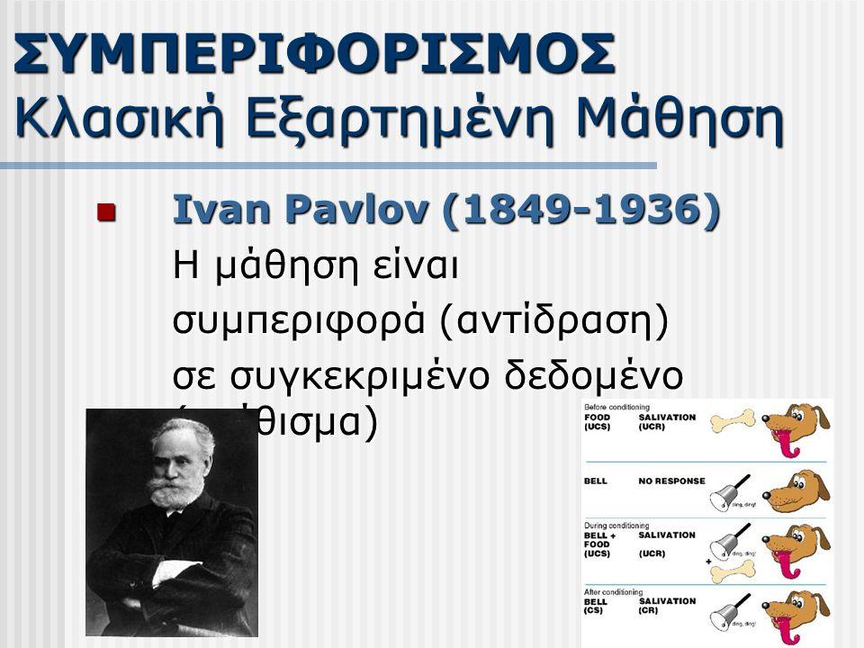 Ivan Pavlov (1849-1936) Ivan Pavlov (1849-1936) Η μάθηση είναι συμπεριφορά (αντίδραση) σε συγκεκριμένο δεδομένο (ερέθισμα) ΣΥΜΠΕΡΙΦΟΡΙΣΜΟΣ Κλασική Εξαρτημένη Μάθηση
