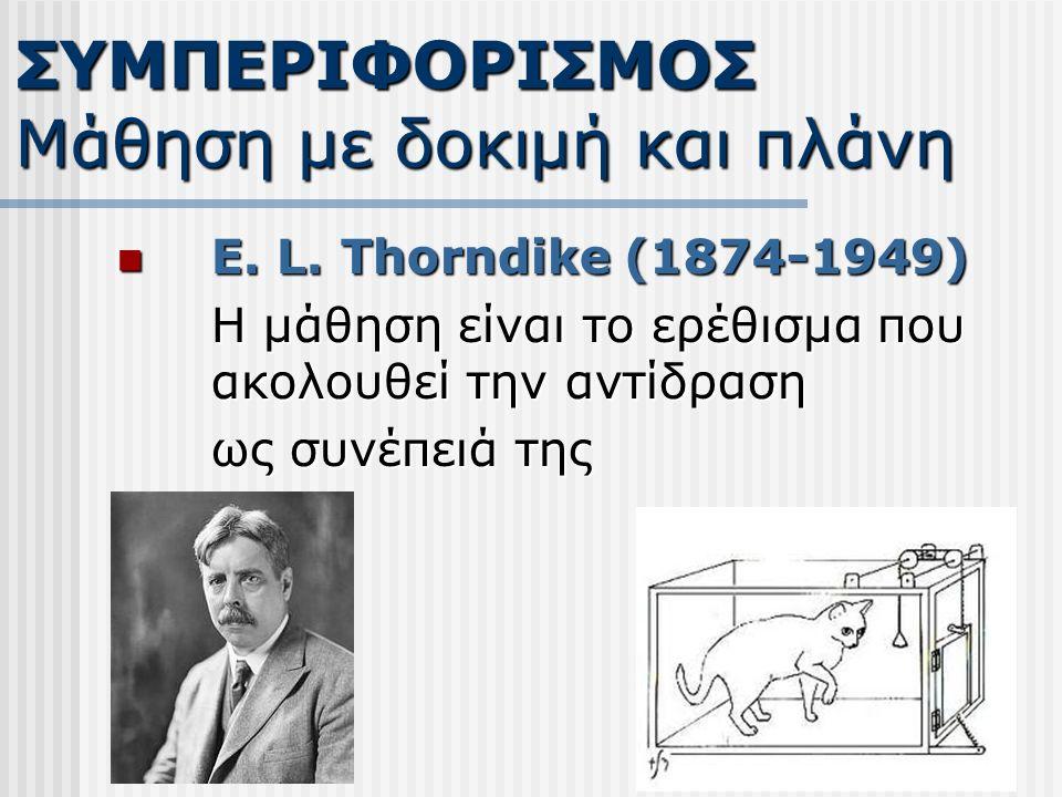 E. L. Thorndike (1874-1949) E. L. Thorndike (1874-1949) Η μάθηση είναι το ερέθισμα που ακολουθεί την αντίδραση ως συνέπειά της ΣΥΜΠΕΡΙΦΟΡΙΣΜΟΣ Μάθηση
