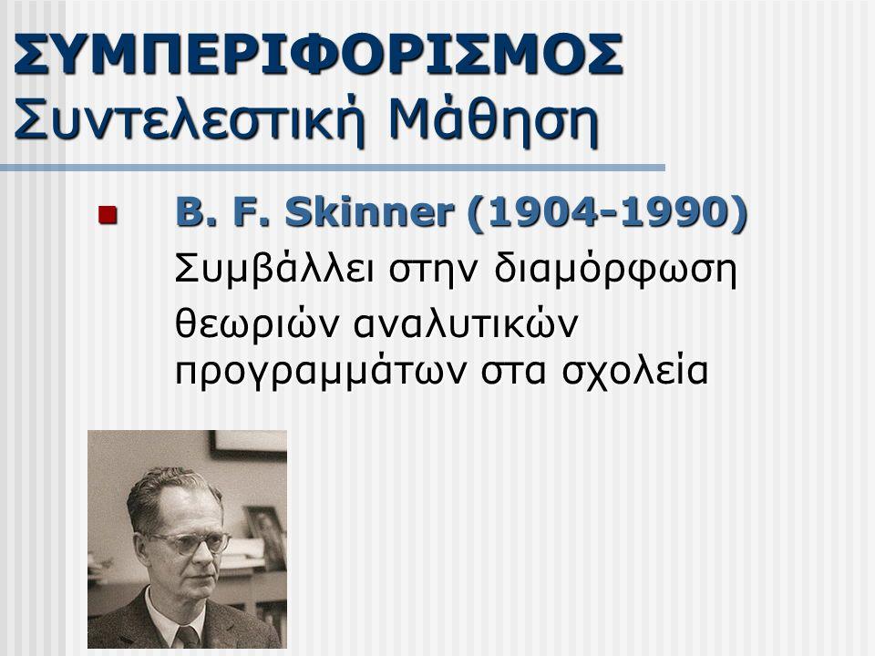 B. F. Skinner (1904-1990) B. F. Skinner (1904-1990) Συμβάλλει στην διαμόρφωση θεωριών αναλυτικών προγραμμάτων στα σχολεία ΣΥΜΠΕΡΙΦΟΡΙΣΜΟΣ Συντελεστική