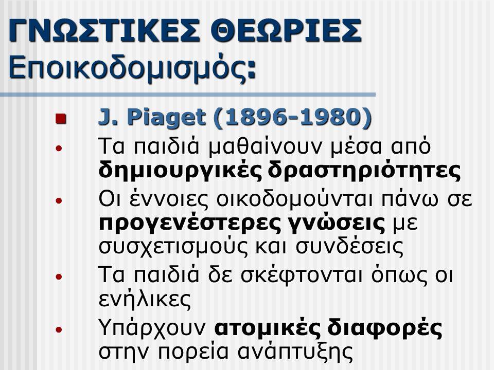 J. Piaget (1896-1980) J. Piaget (1896-1980) Τα παιδιά μαθαίνουν μέσα από δημιουργικές δραστηριότητες Τα παιδιά μαθαίνουν μέσα από δημιουργικές δραστηρ