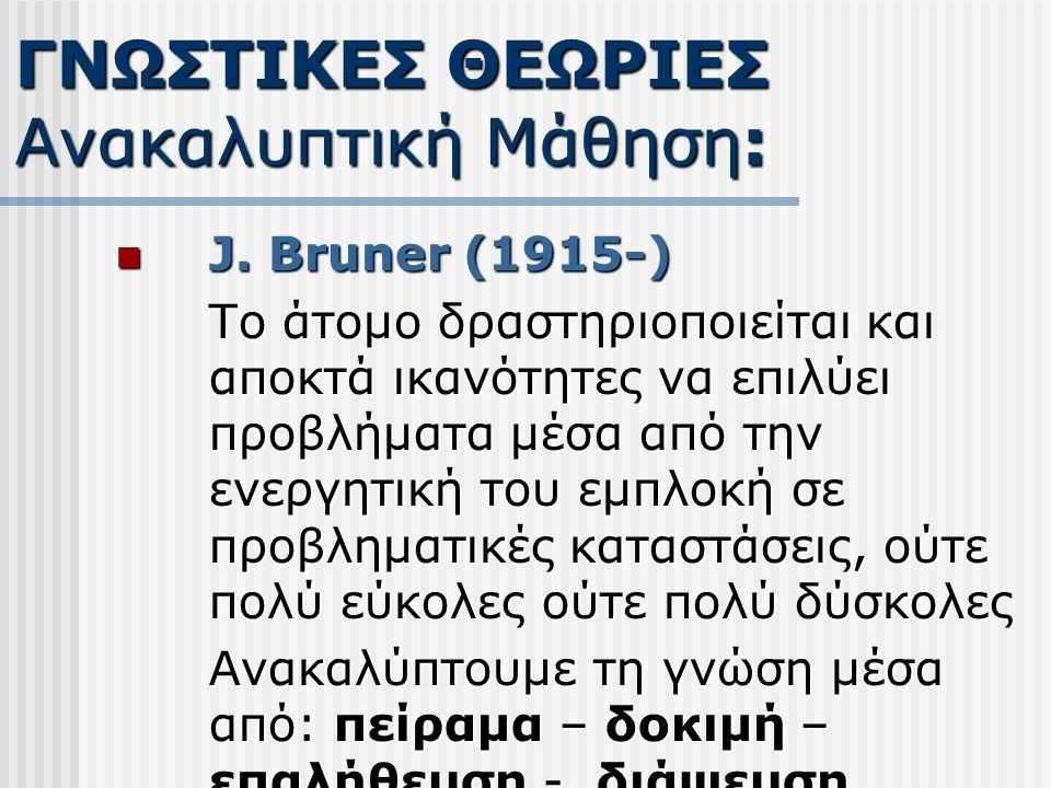 J. Bruner (1915-) J. Bruner (1915-) Το άτομο δραστηριοποιείται και αποκτά ικανότητες να επιλύει προβλήματα μέσα από την ενεργητική του εμπλοκή σε προβ