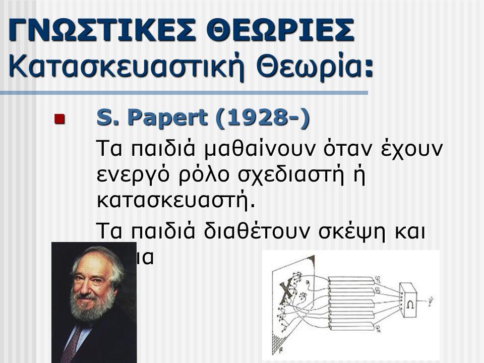 S. Papert (1928-) S. Papert (1928-) Τα παιδιά μαθαίνουν όταν έχουν ενεργό ρόλο σχεδιαστή ή κατασκευαστή. Τα παιδιά διαθέτουν σκέψη και σώμα ΓΝΩΣΤΙΚΕΣ