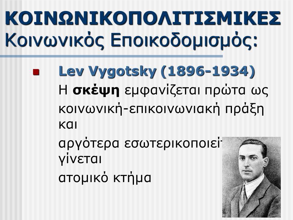 Lev Vygotsky (1896-1934) Lev Vygotsky (1896-1934) Η σκέψη εμφανίζεται πρώτα ως κοινωνική-επικοινωνιακή πράξη και αργότερα εσωτερικοποιείται και γίνεται ατομικό κτήμα ΚΟΙΝΩΝΙΚΟΠΟΛΙΤΙΣΜΙΚΕΣ Κοινωνικός Εποικοδομισμός: