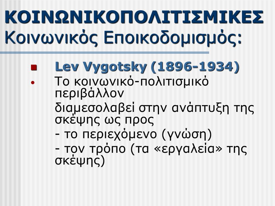Lev Vygotsky (1896-1934) Lev Vygotsky (1896-1934) Το κοινωνικό-πολιτισμικό περιβάλλον διαμεσολαβεί στην ανάπτυξη της σκέψης ως προς - το περιεχόμενο (γνώση) - τον τρόπο (τα «εργαλεία» της σκέψης) ΚΟΙΝΩΝΙΚΟΠΟΛΙΤΙΣΜΙΚΕΣ Κοινωνικός Εποικοδομισμός: