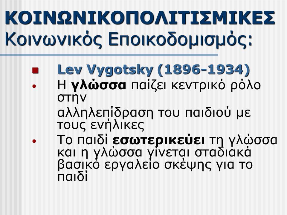 Lev Vygotsky (1896-1934) Lev Vygotsky (1896-1934) Η γλώσσα παίζει κεντρικό ρόλο στην αλληλεπίδραση του παιδιού με τους ενήλικες Το παιδί εσωτερικεύει τη γλώσσα και η γλώσσα γίνεται σταδιακά βασικό εργαλείο σκέψης για το παιδί ΚΟΙΝΩΝΙΚΟΠΟΛΙΤΙΣΜΙΚΕΣ Κοινωνικός Εποικοδομισμός: