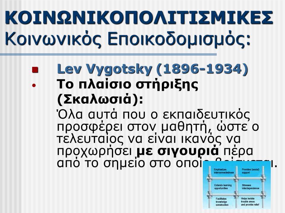 Lev Vygotsky (1896-1934) Lev Vygotsky (1896-1934) Το πλαίσιο στήριξης (Σκαλωσιά): Όλα αυτά που ο εκπαιδευτικός προσφέρει στον μαθητή, ώστε ο τελευταίος να είναι ικανός να προχωρήσει με σιγουριά πέρα από το σημείο στο οποίο βρίσκεται.
