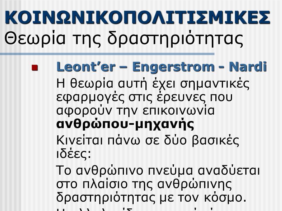 Leont'er – Engerstrom - Nardi Leont'er – Engerstrom - Nardi Η θεωρία αυτή έχει σημαντικές εφαρμογές στις έρευνες που αφορούν την επικοινωνία ανθρώπου-μηχανής Κινείται πάνω σε δύο βασικές ιδέες: Το ανθρώπινο πνεύμα αναδύεται στο πλαίσιο της ανθρώπινης δραστηριότητας με τον κόσμο.
