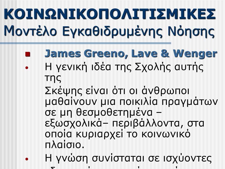 James Greeno, Lave & Wenger James Greeno, Lave & Wenger Η γενική ιδέα της Σχολής αυτής της Η γενική ιδέα της Σχολής αυτής της Σκέψης είναι ότι οι άνθρωποι μαθαίνουν μια ποικιλία πραγμάτων σε μη θεσμοθετημένα – εξωσχολικά– περιβάλλοντα, στα οποία κυριαρχεί το κοινωνικό πλαίσιο.
