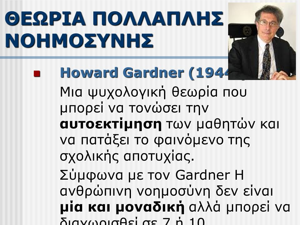 Howard Gardner (1944-) Howard Gardner (1944-) Μια ψυχολογική θεωρία που μπορεί να τονώσει την αυτοεκτίμηση των μαθητών και να πατάξει το φαινόμενο της σχολικής αποτυχίας.