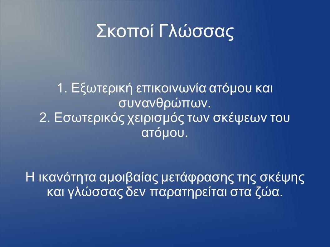 Σκοποί Γλώσσας 1. Εξωτερική επικοινωνία ατόμου και συνανθρώπων. 2. Εσωτερικός χειρισμός των σκέψεων του ατόμου. Η ικανότητα αμοιβαίας μετάφρασης της σ