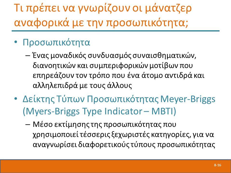 8-16 Τι πρέπει να γνωρίζουν οι μάνατζερ αναφορικά με την προσωπικότητα; Προσωπικότητα – Ένας μοναδικός συνδυασμός συναισθηματικών, διανοητικών και συμπεριφορικών μοτίβων που επηρεάζουν τον τρόπο που ένα άτομο αντιδρά και αλληλεπιδρά με τους άλλους Δείκτης Τύπων Προσωπικότητας Meyer-Briggs (Myers-Briggs Type Indicator – ΜΒΤΙ) – Μέσο εκτίμησης της προσωπικότητας που χρησιμοποιεί τέσσερις ξεχωριστές κατηγορίες, για να αναγνωρίσει διαφορετικούς τύπους προσωπικότητας