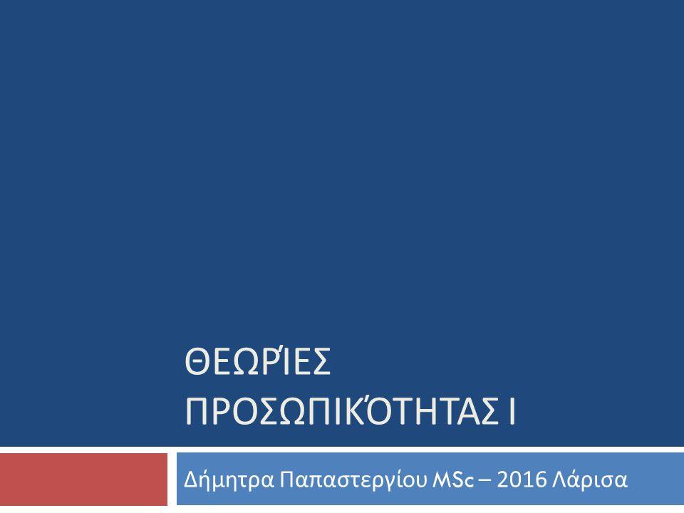ΘΕΩΡΊΕΣ ΠΡΟΣΩΠΙΚΌΤΗΤΑΣ Ι Δήμητρα Παπαστεργίου MSc – 2016 Λάρισα