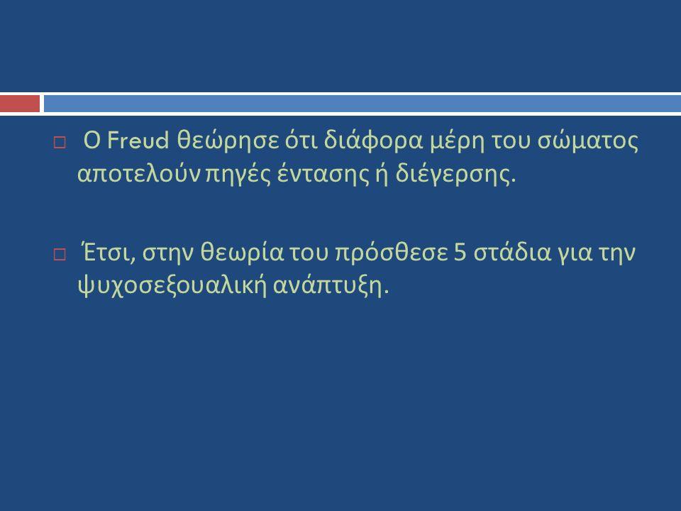  Ο Freud θεώρησε ότι διάφορα μέρη του σώματος αποτελούν πηγές έντασης ή διέγερσης.  Έτσι, στην θεωρία του πρόσθεσε 5 στάδια για την ψυχοσεξουαλική α