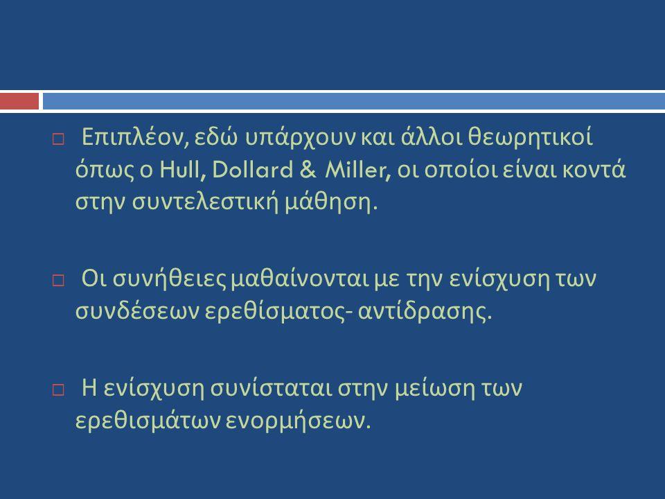  Επιπλέον, εδώ υπάρχουν και άλλοι θεωρητικοί όπως ο Hull, Dollard & Miller, οι οποίοι είναι κοντά στην συντελεστική μάθηση.  Οι συνήθειες μαθαίνοντα
