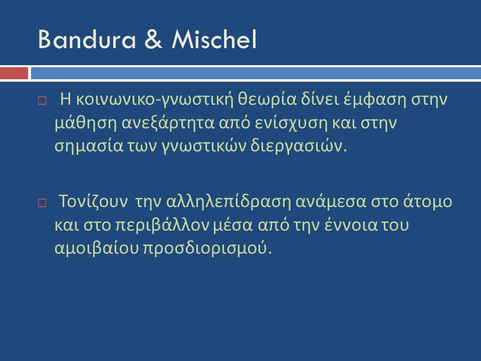 Bandura & Mischel  Η κοινωνικο - γνωστική θεωρία δίνει έμφαση στην μάθηση ανεξάρτητα από ενίσχυση και στην σημασία των γνωστικών διεργασιών.  Τονίζο
