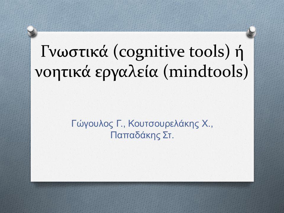 Γνωστικά (cognitive tools) ή νοητικά εργαλεία (mindtools) Γώγουλος Γ., Κουτσουρελάκης Χ., Παπαδάκης Στ.