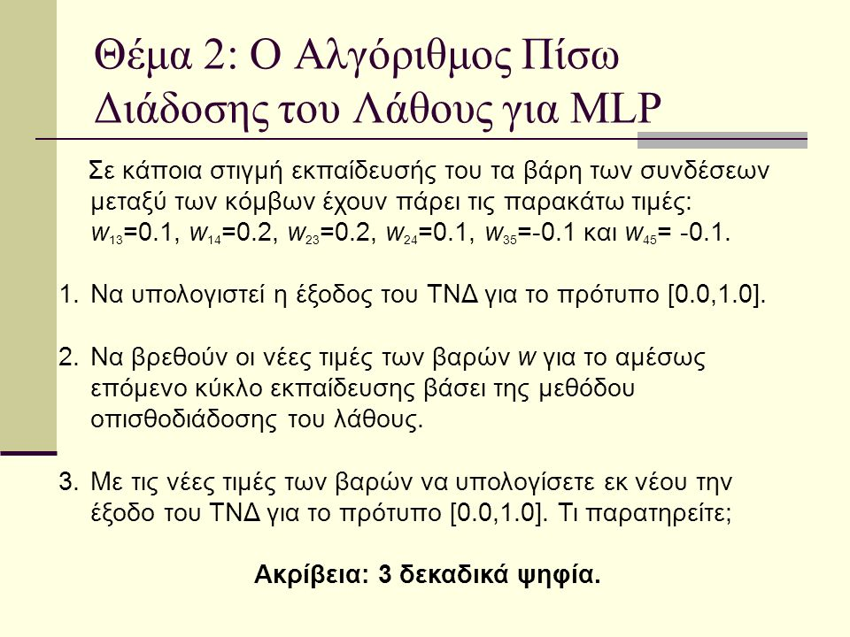 Θέμα 2: Ο Αλγόριθμος Πίσω Διάδοσης του Λάθους για MLP Σε κάποια στιγμή εκπαίδευσής του τα βάρη των συνδέσεων μεταξύ των κόμβων έχουν πάρει τις παρακάτω τιμές: w 13 =0.1, w 14 =0.2, w 23 =0.2, w 24 =0.1, w 35 =-0.1 και w 45 = -0.1.