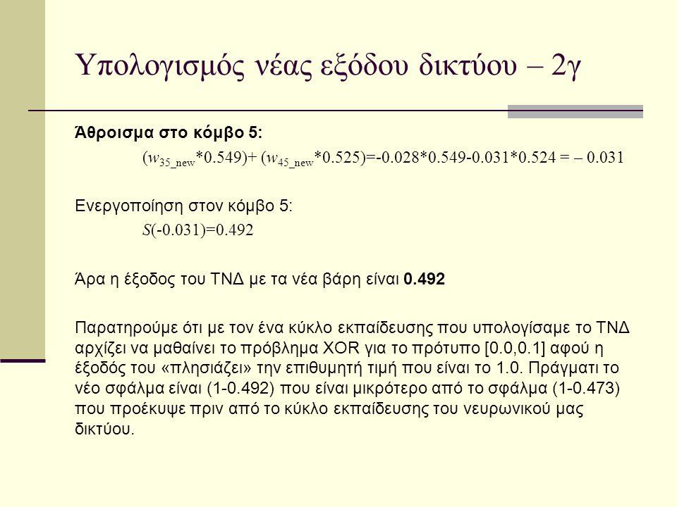 Υπολογισμός νέας εξόδου δικτύου – 2γ Άθροισμα στο κόμβο 5: (w 35_new *0.549)+ (w 45_new *0.525)=-0.028*0.549-0.031*0.524 = – 0.031 Ενεργοποίηση στον κόμβο 5: S(-0.031)=0.492 Άρα η έξοδος του ΤΝΔ με τα νέα βάρη είναι 0.492 Παρατηρούμε ότι με τον ένα κύκλο εκπαίδευσης που υπολογίσαμε το ΤΝΔ αρχίζει να μαθαίνει το πρόβλημα XOR για το πρότυπο [0.0,0.1] αφού η έξοδός του «πλησιάζει» την επιθυμητή τιμή που είναι το 1.0.
