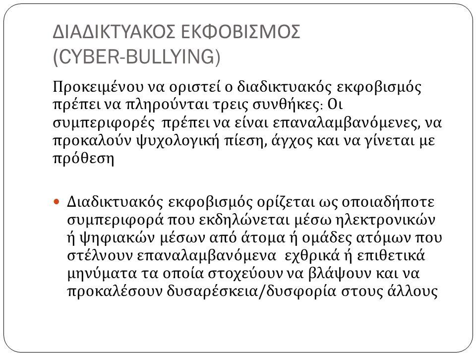 ΔΙΑΔΙΚΤΥΑΚΟΣ ΕΚΦΟΒΙΣΜΟΣ ( CYBER-BULLYING) Προκειμένου να οριστεί ο διαδικτυακός εκφοβισμός πρέπει να πληρούνται τρεις συνθήκες : Οι συμπεριφορές πρέπει να είναι επαναλαμβανόμενες, να προκαλούν ψυχολογική πίεση, άγχος και να γίνεται με πρόθεση Διαδικτυακός εκφοβισμός ορίζεται ως οποιαδήποτε συμπεριφορά που εκδηλώνεται μέσω ηλεκτρονικών ή ψηφιακών μέσων από άτομα ή ομάδες ατόμων που στέλνουν επαναλαμβανόμενα εχθρικά ή επιθετικά μηνύματα τα οποία στοχεύουν να βλάψουν και να προκαλέσουν δυσαρέσκεια/δυσφορία στους άλλους
