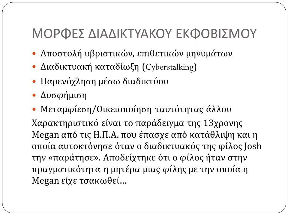 M ΟΡΦΕΣ ΔΙΑΔΙΚΤΥΑΚΟΥ ΕΚΦΟΒΙΣΜΟΥ Αποστολή υβριστικών, επιθετικών μηνυμάτων Διαδικτυακή καταδίωξη ( Cyberstalking ) Παρενόχληση μέσω διαδικτύου Δυσφήμιση Μεταμφίεση/Οικειοποίηση ταυτότητας άλλου Χαρακτηριστικό είναι το παράδειγμα της 13χρονης Megan από τις Η.Π.Α.