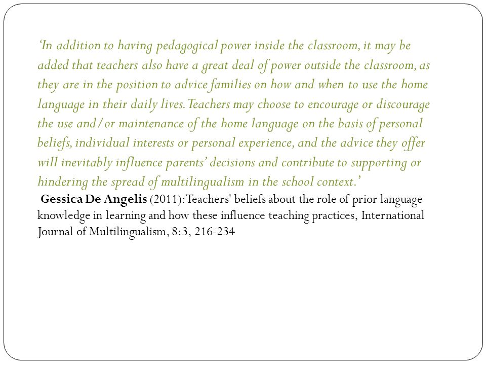 'In addition to having pedagogical power inside the classroom, it may be added that teachers also have a great deal of power outside the classroom, as they are in the position to advice families on how and when to use the home language in their daily lives.