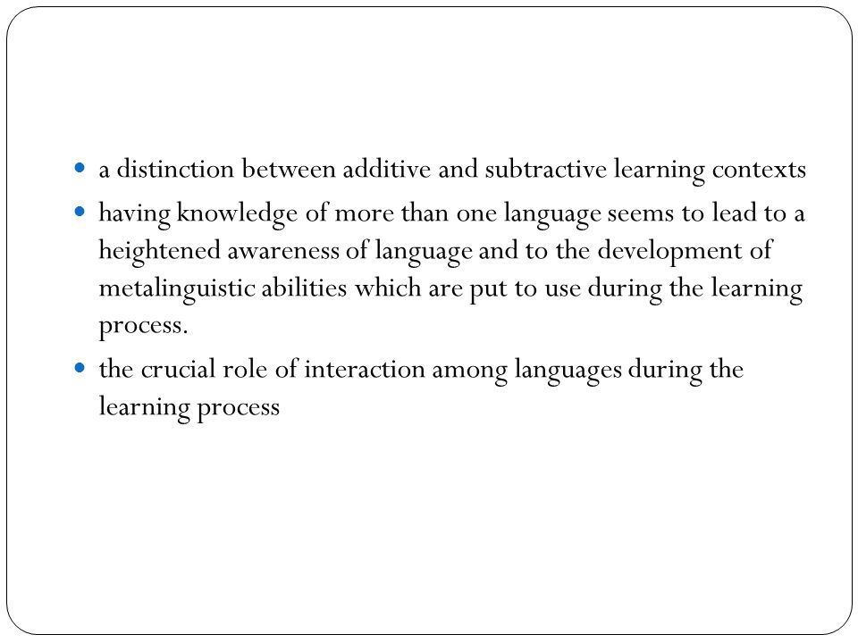 a distinction between additive and subtractive learning contexts having knowledge of more than one language seems to lead to a heightened awareness of language and to the development of metalinguistic abilities which are put to use during the learning process.