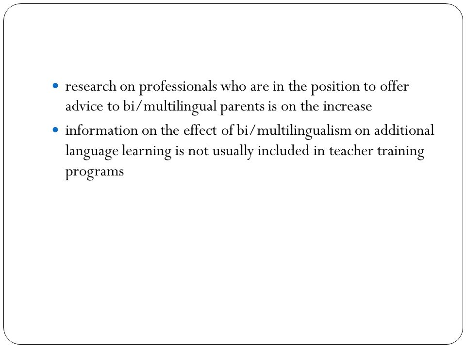 research on professionals who are in the position to offer advice to bi/multilingual parents is on the increase information on the effect of bi/multilingualism on additional language learning is not usually included in teacher training programs