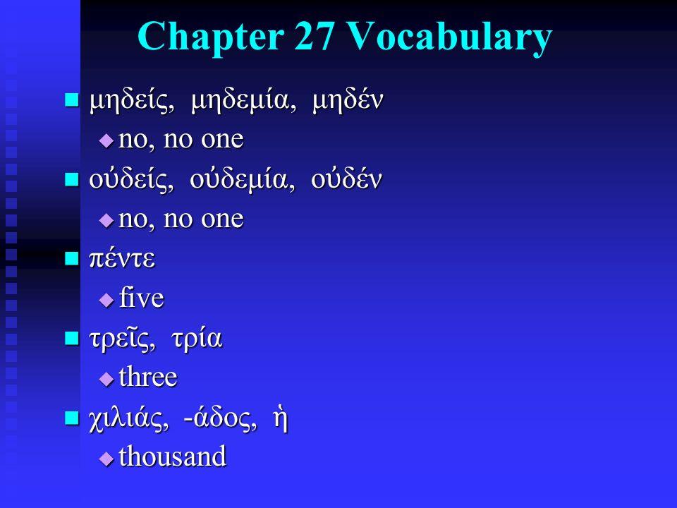 Chapter 27 Vocabulary μηδείς, μηδεμία, μηδέν μηδείς, μηδεμία, μηδέν  no, no one ο ὐ δείς, ο ὐ δεμία, ο ὐ δέν ο ὐ δείς, ο ὐ δεμία, ο ὐ δέν  no, no one πέντε πέντε  five τρε ῖ ς, τρία τρε ῖ ς, τρία  three χιλιάς, -άδος, ἡ χιλιάς, -άδος, ἡ  thousand