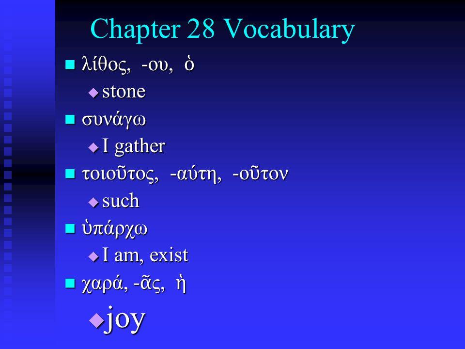 Chapter 28 Vocabulary λίθος, -ου, ὁ λίθος, -ου, ὁ  stone συνάγω συνάγω  I gather τοιο ῦ τος, -αύτη, -ο ῦ τον τοιο ῦ τος, -αύτη, -ο ῦ τον  such ὑ πάρχω ὑ πάρχω  I am, exist χαρά, - ᾶ ς, ἡ χαρά, - ᾶ ς, ἡ  joy