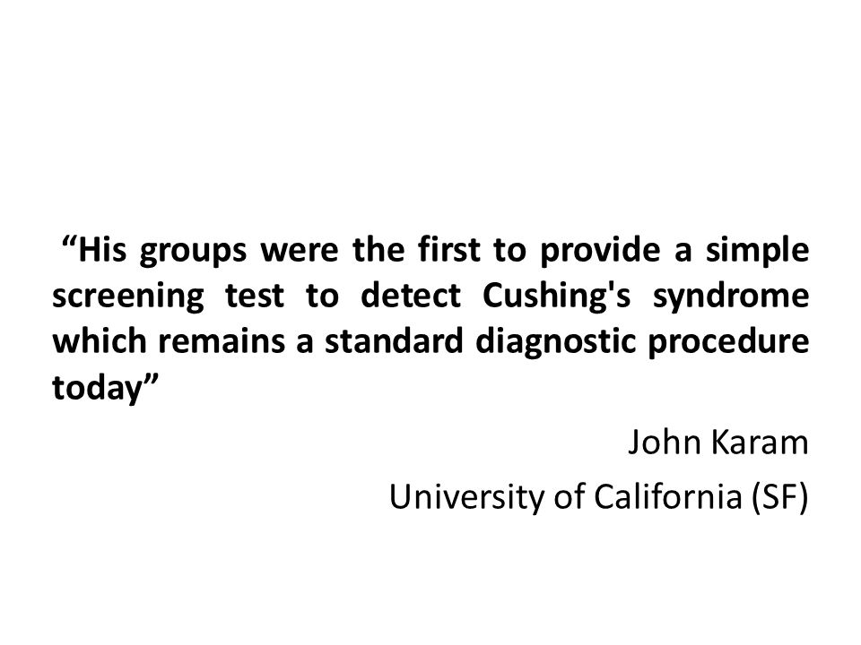 """His groups were the first to provide a simple screening test to detect Cushing's syndrome which remains a standard diagnostic procedure today"" John K"