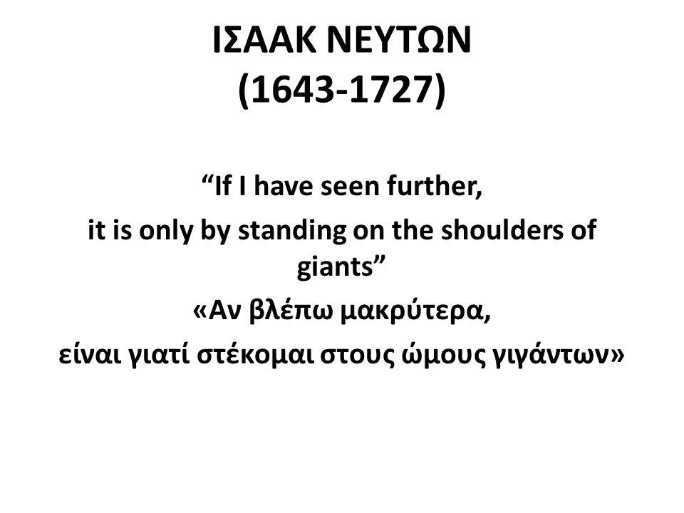 ΙΣΑΑΚ ΝΕΥΤΩΝ (1643-1727) If I have seen further, it is only by standing on the shoulders of giants «Αν βλέπω μακρύτερα, είναι γιατί στέκομαι στους ώμους γιγάντων»