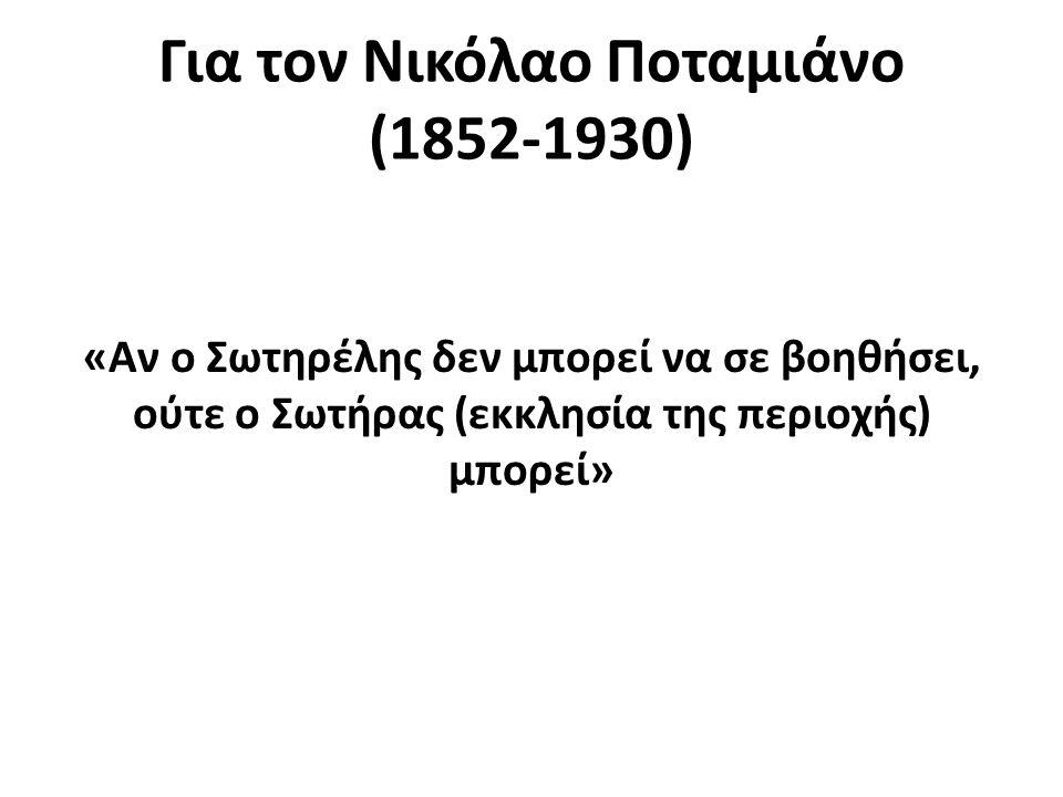 Για τον Νικόλαο Ποταμιάνο (1852-1930) «Αν ο Σωτηρέλης δεν μπορεί να σε βοηθήσει, ούτε ο Σωτήρας (εκκλησία της περιοχής) μπορεί»